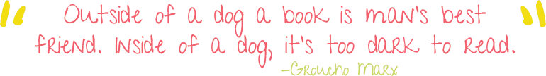 Outside of a dog a book is man's best friend. Inside of a dog, it's too dark to read. --Groucho Marx
